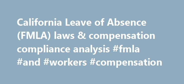 California Leave of Absence (FMLA) laws & compensation compliance analysis #fmla #and #workers #compensation http://new-hampshire.remmont.com/california-leave-of-absence-fmla-laws-compensation-compliance-analysis-fmla-and-workers-compensation/  # California Leave of Absence (FMLA): What you need to know California has enacted many leave laws covering various types of leave. Note that some of these laws overlap. The state laws discussed here are: For a Limited Time receive a FREE Compensation…