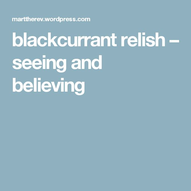 blackcurrant relish – seeing and believing