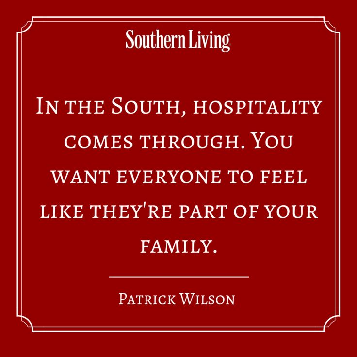 In the South, hospitality comes through. You want everyone to feel like they're part of your family. - Patrick Wilson