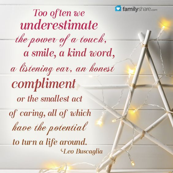 Too often we underestimate the power of a touch, a smile, a kind word, a listening ear, an honest compliment or the smallest act of caring, all of which have the potential to turn a life around. -Leo Buscaglia