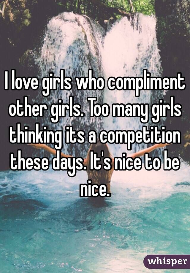 """""""I love girls who compliment other girls. Too many girls thinking its a competition these days. It's nice to be nice."""""""