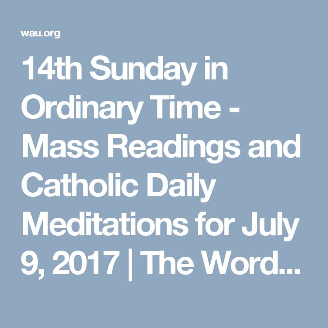 14th Sunday in Ordinary Time - Mass Readings and Catholic Daily Meditations for July 9, 2017   The Word Among Us