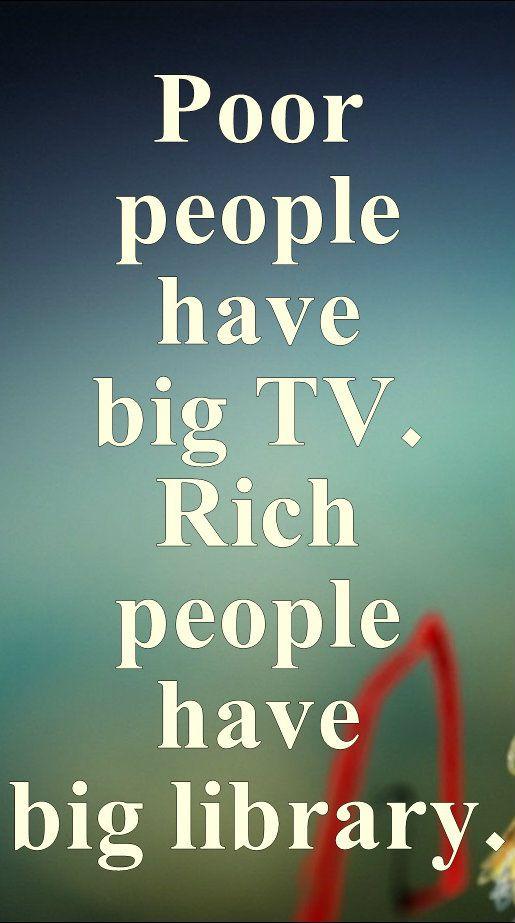 Poor people have big TV. Rich people have big library.