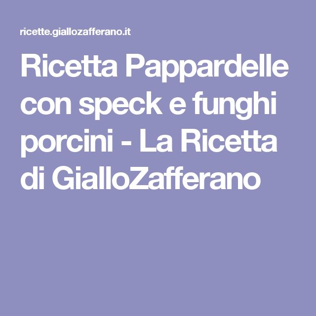 Ricetta Pappardelle con speck e funghi porcini - La Ricetta di GialloZafferano