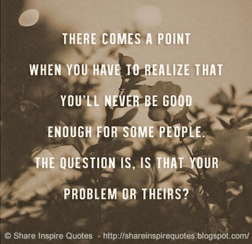There comes a point when you realize that you'll never be good enough for some people. The question is, is that your problems or theirs?  #Life #lifelessons #lifeadvice #lifequotes #quotesonlife #lifequotesandsayings #point #realize #good #enough #people #question #problem #shareinspirequotes #share #inspire #quotes