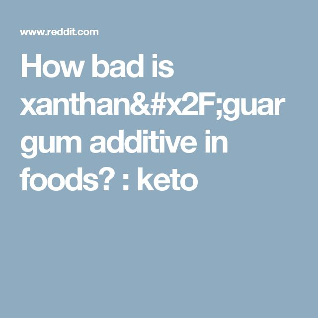 How bad is xanthan/guar gum additive in foods? : keto