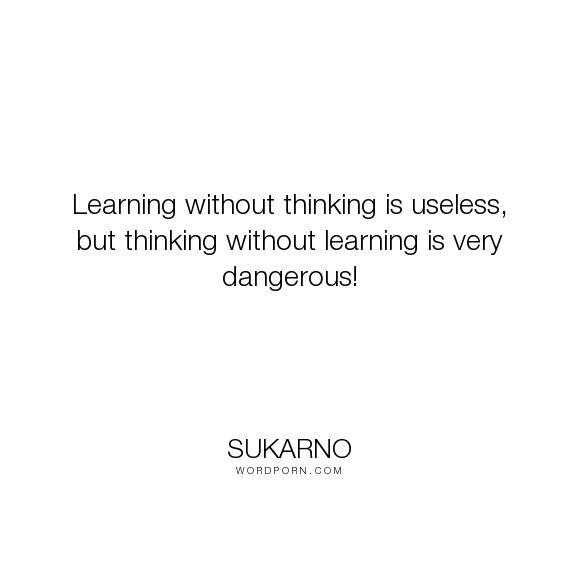 "Sukarno - ""Learning without thinking is useless, but thinking without learning is very dangerous!..."". inspirational"