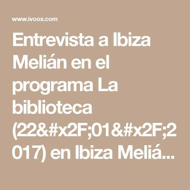 Entrevista a Ibiza Melián en el programa La biblioteca (22/01/2017) en Ibiza Melián en mp3(26/01 a las 18:09:08) 01:47:54 16668676  - iVoox
