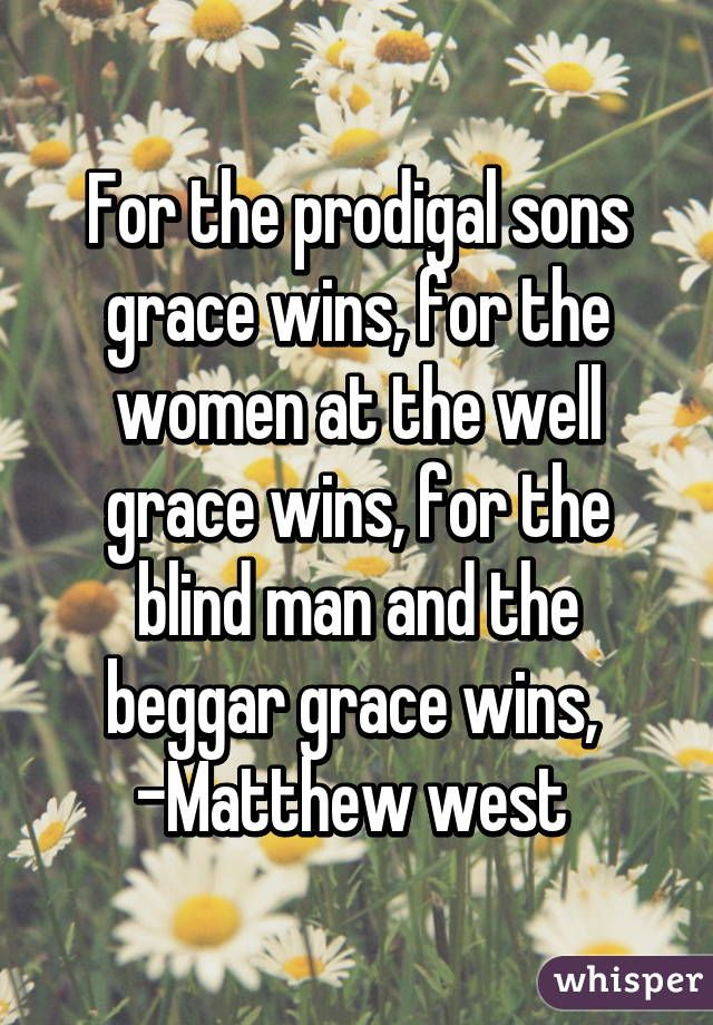 """For the prodigal sons grace wins, for the women at the well grace wins, for the blind man and the beggar grace wins,  -Matthew west """