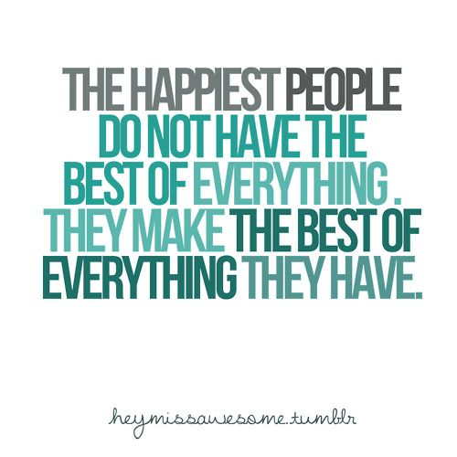 The happiest people do not have the best of everything. They make the best of everything they have.Thinking Positive, Remember This, Happiest People, Life, Inspiration, Quotes, Be Happy, Happy People, True Stories