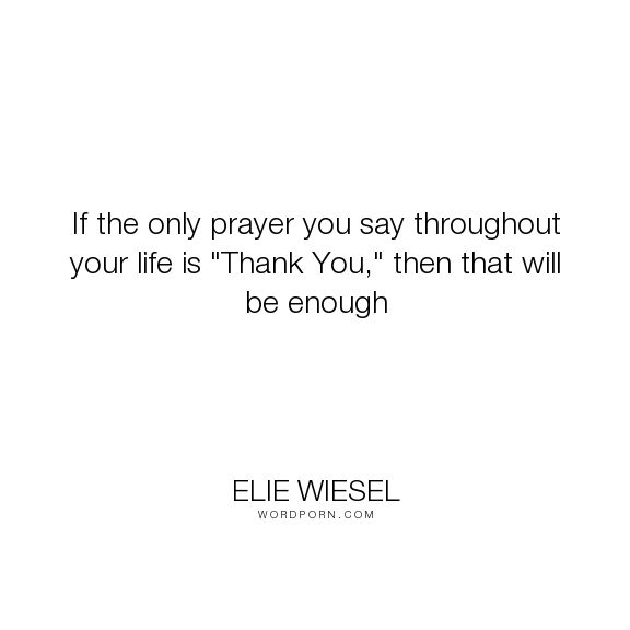"Elie Wiesel - ""If the only prayer you say throughout your life is ""Thank You,"" then that will be..."". inspirational"