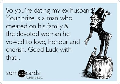 So you're dating my ex husband? Your prize is a man who cheated on his family & the devoted woman he vowed to love, honour and cherish. Good Luck with that...