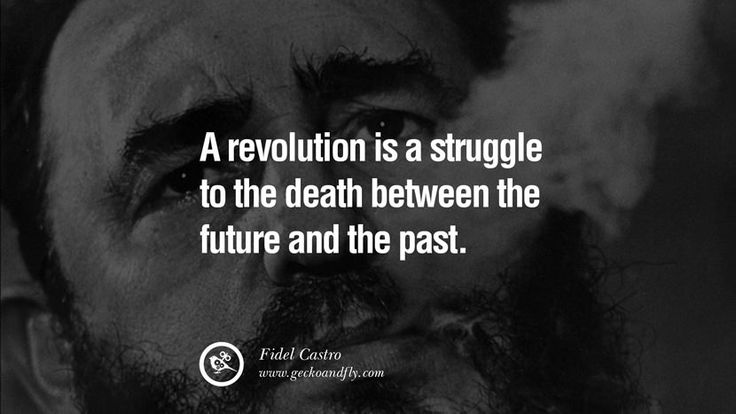A revolution is a struggle to the death between the future and the past. – Fidel Castro 15 Quotes by Fidel Castro and Ernesto Che Guevara