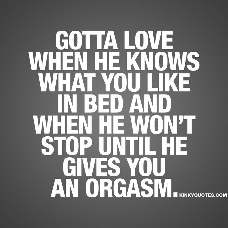 """Gotta love when he knows what you like in bed and when he won't stop until he gives you an orgasm."" - Sex is amazing. And it's even better when he knows what you really like in bed. What turns you on and what gets you off.. And when he simply won't stop until he gives you an amazing orgasm. ❤️"