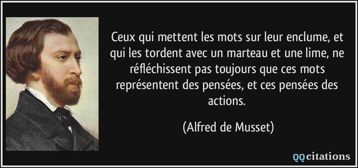 Ceux qui mettent les mots sur leur enclume, et qui les tordent avec un marteau et une lime, ne réfléchissent pas toujours que ces mots représentent des pensées, et ces pensées des actions. (Alfred de Musset) #citations #AlfreddeMusset