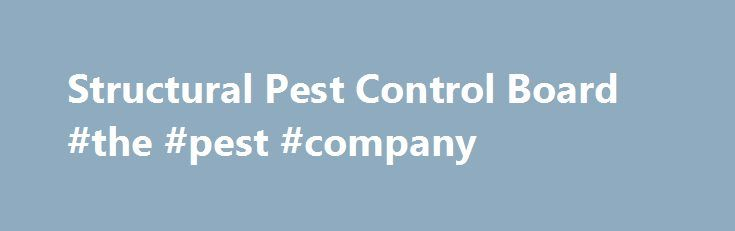 Structural Pest Control Board #the #pest #company http://san-jose.remmont.com/structural-pest-control-board-the-pest-company/  # (916) 561-8704 (916) 561-8708 (916) 561-8700 (916) 561-8750 (916) 263-2469 What's New ALERT – POTENTIAL LICENSE DENIAL OR SUSPENSION FOR FAILURE TO PAY TAXES Next Public Board Meeting: July 11 12, 2017 Double Tree by Hilton Claremont Mahogany Room, Second Floor 555 W. Foothill Blvd. Claremont, CA 91711 Exam Development Workshops The Structural Pest Control Board is…