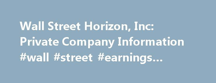 Wall Street Horizon, Inc: Private Company Information #wall #street #earnings #calendar http://earnings.remmont.com/wall-street-horizon-inc-private-company-information-wall-street-earnings-calendar-3/  #wall street earnings calendar # Company Overview of Wall Street Horizon, Inc. Company Overview Wall Street Horizon, Inc. provides data on calendar-driven corporate events to the investment industry. It offers data feeds of corporate calendar dates, including earnings releases, conference…