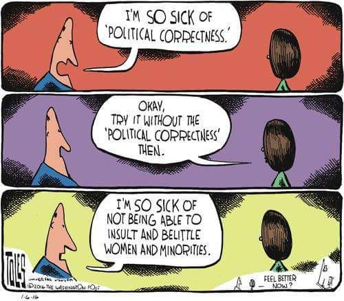 Exactly. Political correctness is nothing more than basic manners and respect.