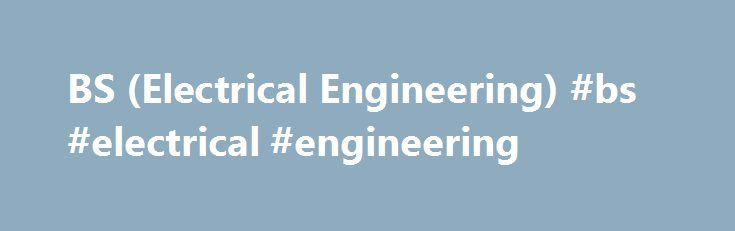 BS (Electrical Engineering) #bs #electrical #engineering http://jamaica.remmont.com/bs-electrical-engineering-bs-electrical-engineering/  # Program Course Outline Welcome to the Electrical Engineering Department (EED) at Information Technology University (ITU), Lahore. At ITU, our students have access to a wide array of subjects, including electronics, communication systems, control systems, power systems, microwave engineering, digital signal processing, renewable energy, bioelectronics…