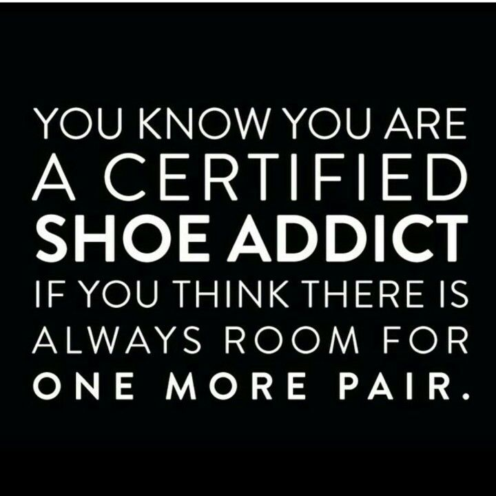 you know you are a certified shoe addict if you think there is always room  for one more pair.