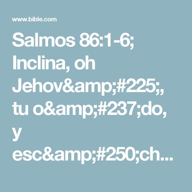 Salmos 86:1-6; Inclina, oh Jehová, tu oído, y escúchame,Porque estoy afligido y menesteroso.  Guarda mi alma, porque soy piadoso;Salva tú, oh Dios mío, a tu siervo que en ti confía.  Ten misericordia de mí, oh Jehová;Porque a ti clamo todo el día.  Alegra el alma de tu siervo,Porque a ti, oh Señor, levanto mi alma.  Porque tú, Señor, eres bueno y perdonador,Y grande en misericordia para...