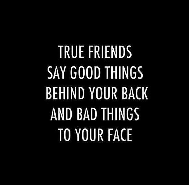 Good things behind your back and bad things to your face ...