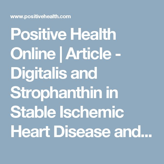 Positive Health Online | Article - Digitalis and Strophanthin in Stable Ischemic Heart Disease and to Restrain or Reverse Heart Attacks