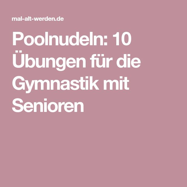 Poolnudeln: 10 Übungen für die Gymnastik mit Senioren