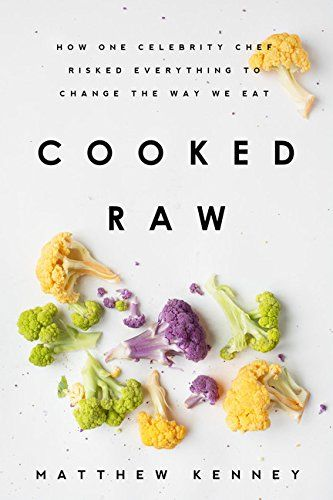 Cooked Raw: How One Celebrity Chef Risked Everything to Change the Way We Eat by Matthew Kenney
