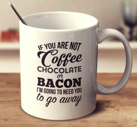 If You Are Not Coffee Chocolate Or Bacon