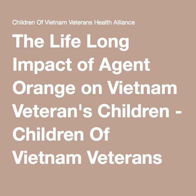 The Life Long Impact of Agent Orange on Vietnam Veteran's Children - Children Of Vietnam Veterans Health Alliance