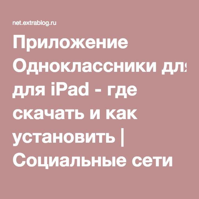 Приложение Одноклассники для iPad - где скачать и как установить | Социальные сети и мобильные приложения