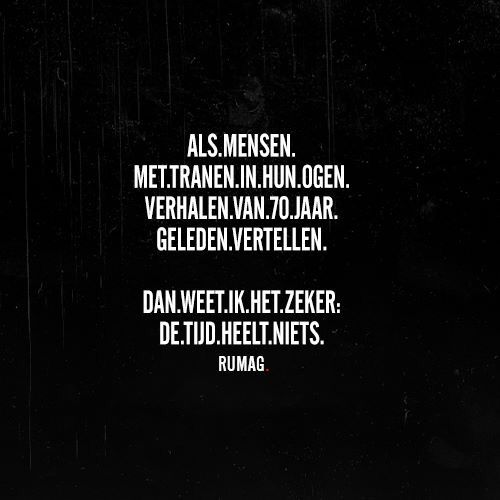 When people tell their story from seventy years ago, with tears in their eyes, I know for sure time doesn't heal anything. Tijd #rumag