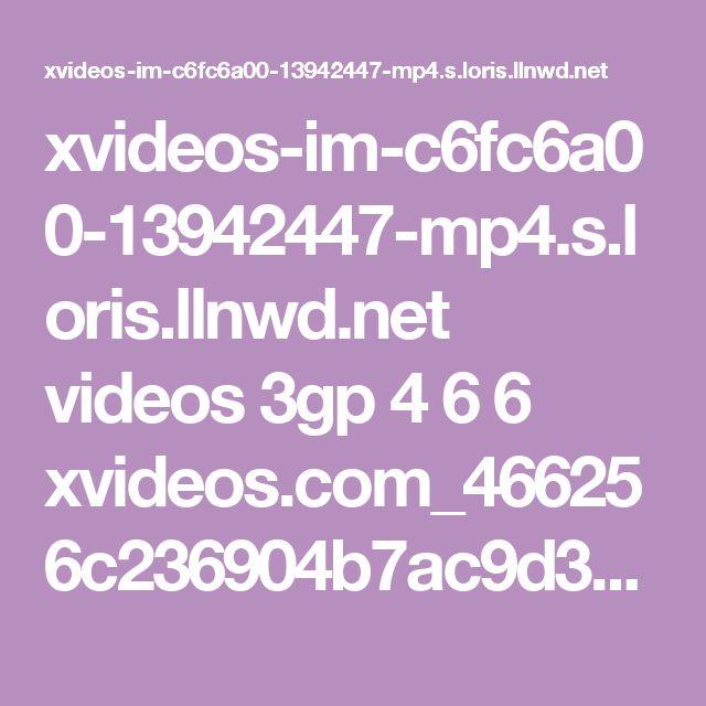 xvideos-im-c6fc6a00-13942447-mp4.s.loris.llnwd.net videos 3gp 4 6 6 xvideos.com_466256c236904b7ac9d36e6b5dd26b3b-1.mp4?e=1487962797&ri=1024&rs=85&h=76d96b6f37aa45294db7e8a7b8a21d78