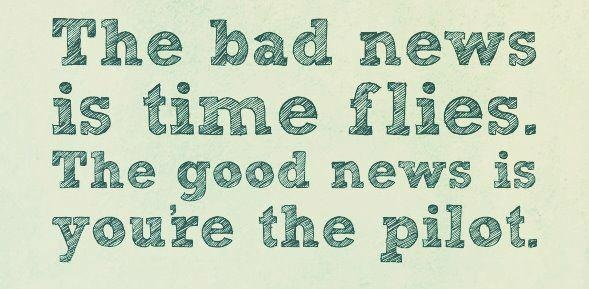 The bad news is time flies. The good news is youre the pilot.