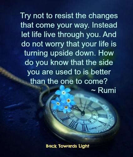 How do you know that the side you are used to is better than the one to come?- Rumi