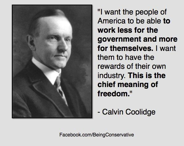 "This is NOT how Obama believes. ""I want the people of America to be able to work less for the government and more for themselves. I want them to have the rewards of their own industry. This is the chief meaning of freedom."" -Calvin Coolidge"