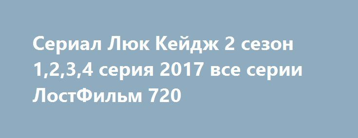 Сериал Люк Кейдж 2 сезон 1,2,3,4 серия 2017 все серии ЛостФильм 720 http://kinogo-2016-net.ru/2374-serial-lyuk-keydzh-2-sezon-1234-seriya-2017-vse-serii-lostfilm-720.html  http://kinogo-2016-net.ru/2374-serial-lyuk-keydzh-2-sezon-1234-seriya-2017-vse-serii-lostfilm-720.html