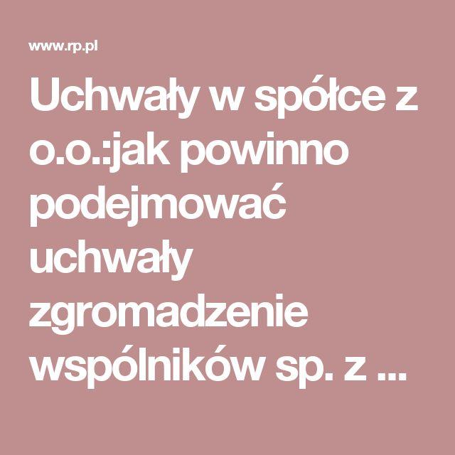 Uchwały w spółce z o.o.:jak powinno podejmować uchwały zgromadzenie wspólników sp. z o.o. - Firma - rp.pl