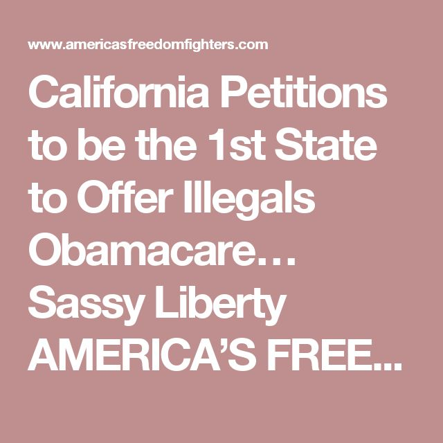 California Petitions to be the 1st State to Offer Illegals Obamacare…  Sassy Liberty AMERICA'S FREEDOM FIGHTERS –  It seems everyone knows what a disaster Obamacare is. From the insurance companies that are pulling out of the Marketplace in droves, making insurance hard to afford and even harder to find, to the middle class folks like my family of 5, that has seen our monthly premiums on traditional employer provided coverage go up exponential amounts every year since its inception.  Even…