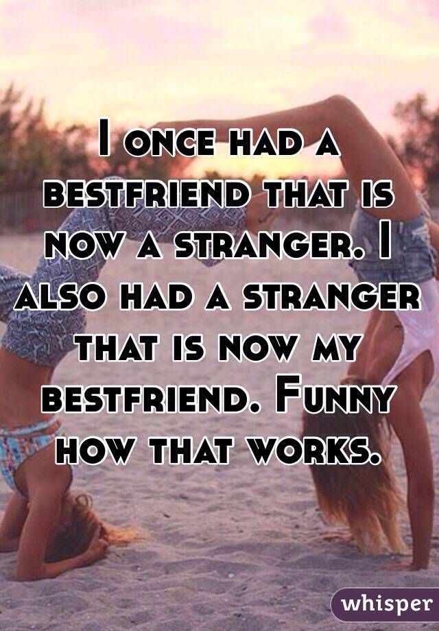 """I once had a bestfriend that is now a stranger. I also had a stranger that is now my bestfriend. Funny how that works. """