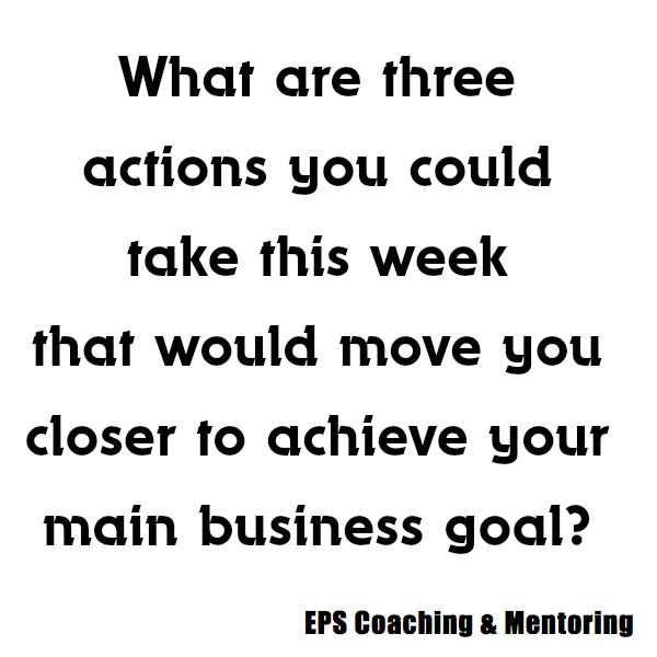 What are three actions you could take this week that would move you closer to achieve your main business goal?  EPS Coaching & Mentoring http://www.easypropertysolutions.co.uk/Coaching-Mentoring.html