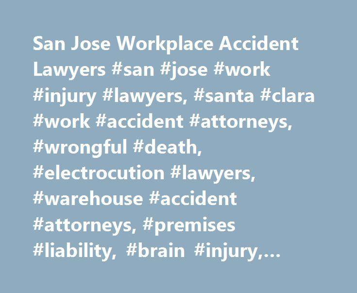 San Jose Workplace Accident Lawyers #san #jose #work #injury #lawyers, #santa #clara #work #accident #attorneys, #wrongful #death, #electrocution #lawyers, #warehouse #accident #attorneys, #premises #liability, #brain #injury, #law #firm http://lesotho.nef2.com/san-jose-workplace-accident-lawyers-san-jose-work-injury-lawyers-santa-clara-work-accident-attorneys-wrongful-death-electrocution-lawyers-warehouse-accident-attorneys-premises/  # San Jose Workplace Injury Attorneys Workplace Injury…