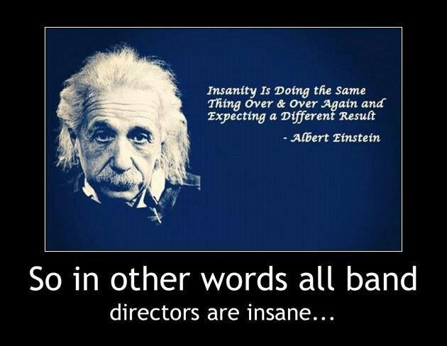 Insanity is doing the same thing over & over again and expecting a different result -Albert Einstein So in other words all band directors are insane.