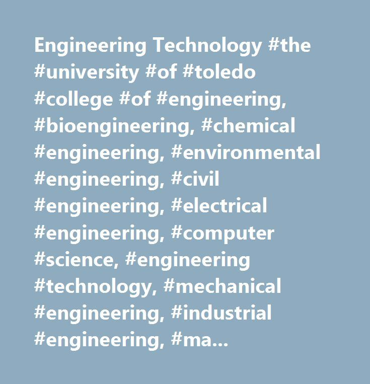 Engineering Technology #the #university #of #toledo #college #of #engineering, #bioengineering, #chemical #engineering, #environmental #engineering, #civil #engineering, #electrical #engineering, #computer #science, #engineering #technology, #mechanical #engineering, #industrial #engineering, #manufacturing #engineering, #online, #masters, #undergraduate, #coop, #internships…