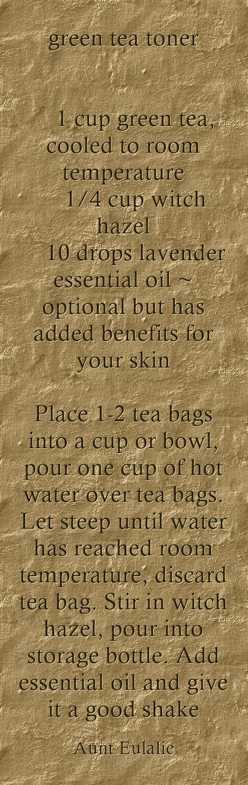 green tea toner 1 cup green tea, cooled to room temperature 1/4 cup witch hazel 10 drops lavender essential oil ~ optional but has added benefits for your skin Place 1-2 tea bags into a cup or bowl, pour one cup of hot water over tea bags. Let steep until water has reached room temperature, discard tea bag. Stir in witch hazel, pour into storage bottle. Add essential oil and give it a good shake