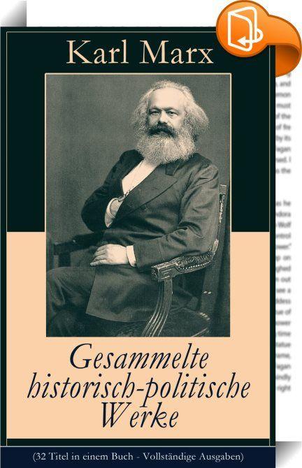 """Gesammelte historisch-politische Werke (32 Titel in einem Buch - Vollständige Ausgaben)    :  Dieses eBook: """"Gesammelte historisch-politische Werke (32 Titel in einem Buch - Vollständige Ausgaben)"""" ist mit einem detaillierten und dynamischen Inhaltsverzeichnis versehen und wurde sorgfältig  korrekturgelesen. Karl Marx (1818-1883) war ein deutscher Philosoph, Ökonom, Gesellschaftstheoretiker, politischer Journalist, Protagonist der Arbeiterbewegung sowie Kritiker der bürgerlichen Gesell..."""