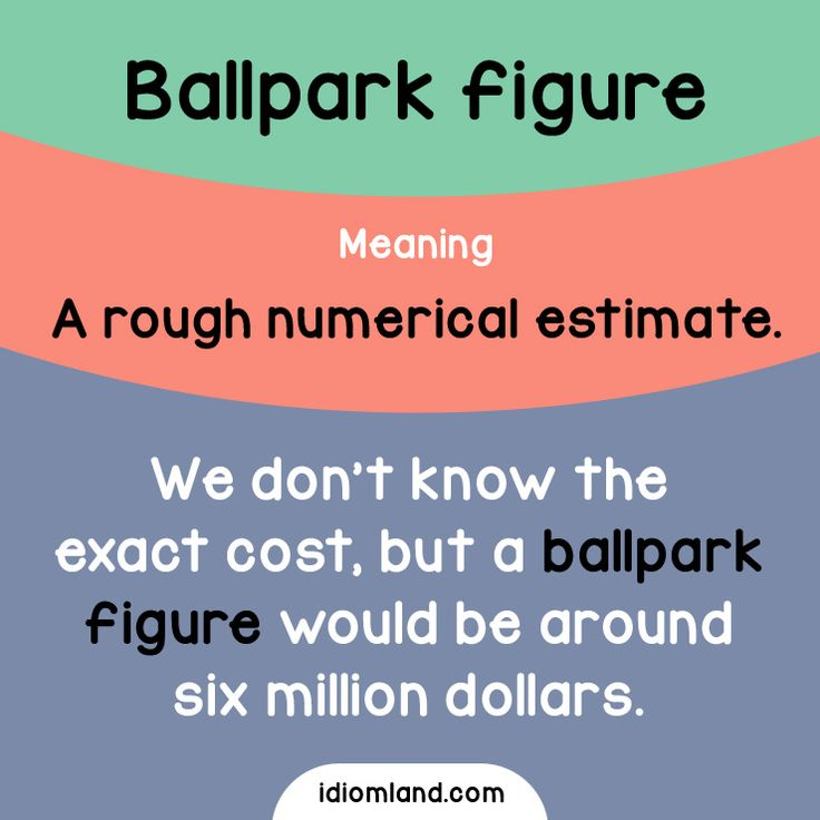 Idiom of the day: Ballpark figure.  Meaning: A rough numerical estimate.  Example: We don't know the exact cost, but a ballpark figure would be around six million dollars.