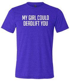My Girl Could Deadlift You Shirt - Crossfit Shirt - Workout Shirt For Men http://www.constantlyvariedgear.com/?utm_content=buffer23682&utm_medium=social&utm_source=pinterest.com&utm_campaign=buffer#!product/prd1/1625903225/my-girl-could-deadlift-you