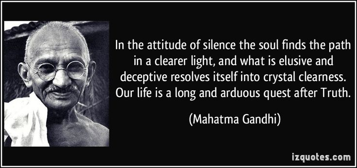 In the attitude of silence the soul finds the path in a clearer light, and what is elusive and deceptive resolves itself into crystal clearness. Our life is a long and arduous quest after Truth. (Mahatma Gandhi) #quotes #quote #quotations #MahatmaGandhi